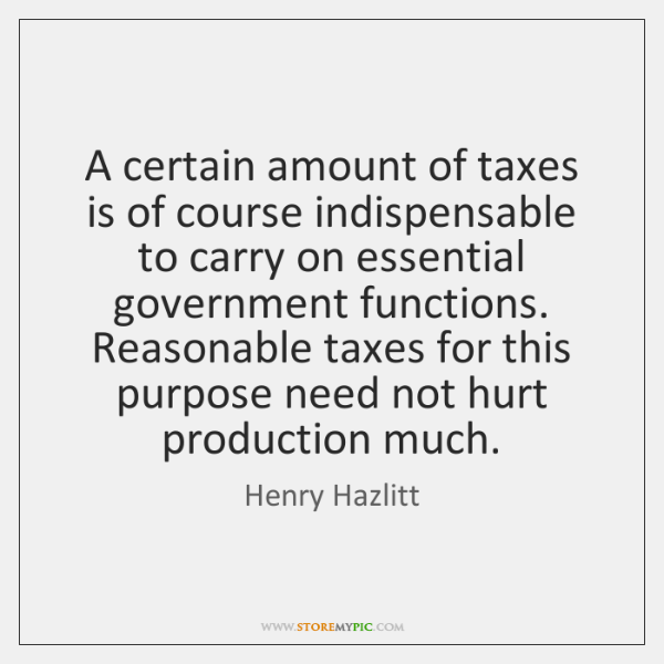 A certain amount of taxes is of course indispensable to carry on ...