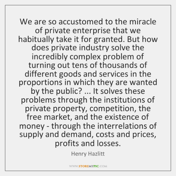 We are so accustomed to the miracle of private enterprise that we ...