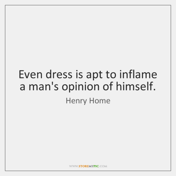 Even dress is apt to inflame a man's opinion of himself.