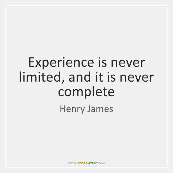 Experience is never limited, and it is never complete