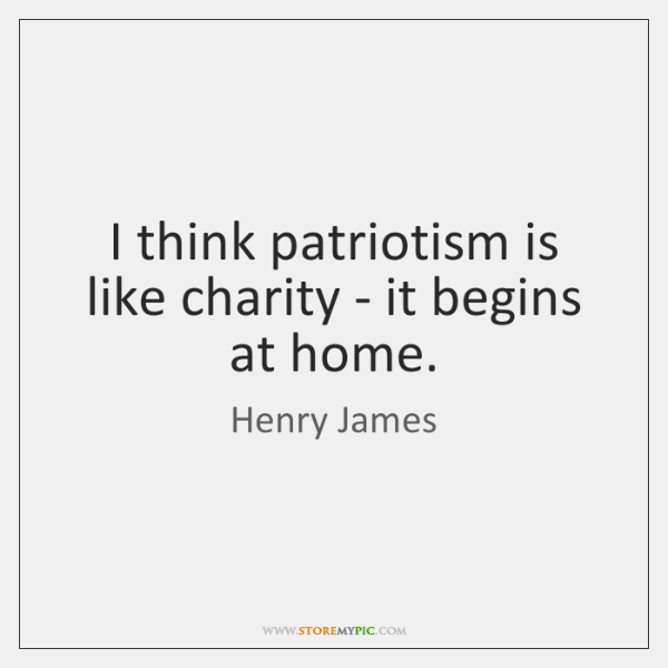 I think patriotism is like charity - it begins at home.