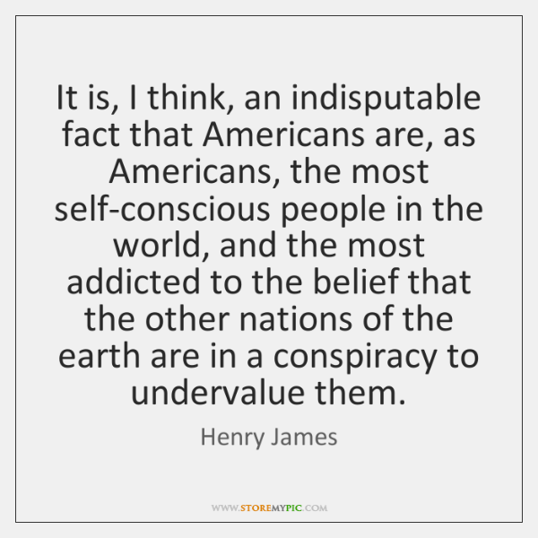 It is, I think, an indisputable fact that Americans are, as Americans, ...