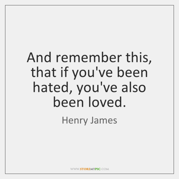 And remember this, that if you've been hated, you've also been loved.