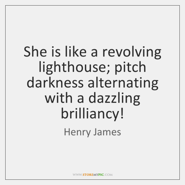 She is like a revolving lighthouse; pitch darkness alternating with a dazzling ...