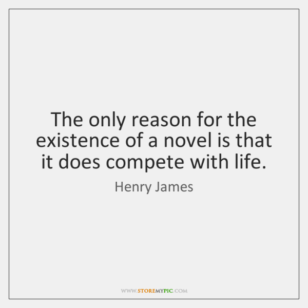 The only reason for the existence of a novel is that it ...