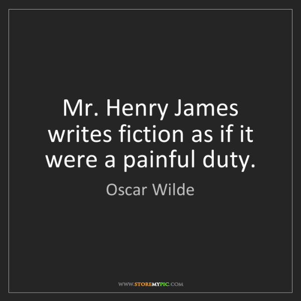Oscar Wilde: Mr. Henry James writes fiction as if it were a painful...