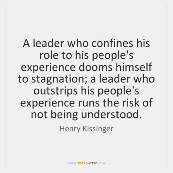 A leader who confines his role to his people's experience dooms himself ...