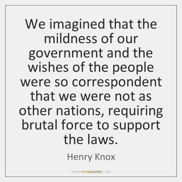 We imagined that the mildness of our government and the wishes of ...