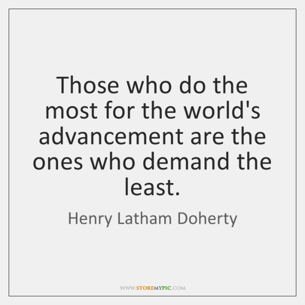 Those who do the most for the world's advancement are the ones ...