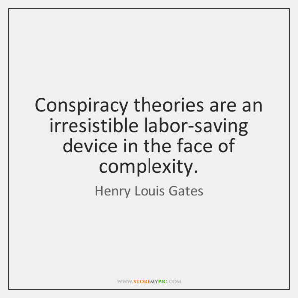 Conspiracy theories are an irresistible labor-saving device in the face of complexity.