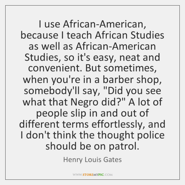I use African-American, because I teach African Studies as well as African-American ...