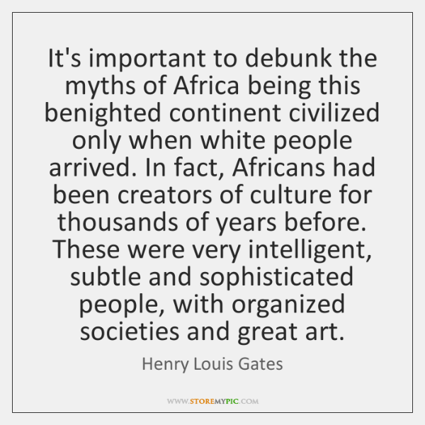 It's important to debunk the myths of Africa being this benighted continent ...
