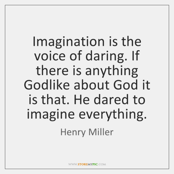 Imagination is the voice of daring. If there is anything Godlike about ...