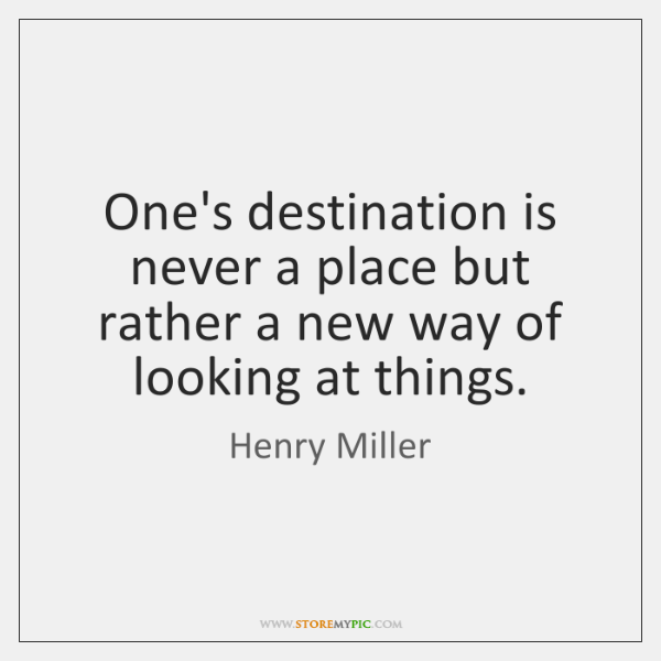 One's destination is never a place but rather a new way of ...