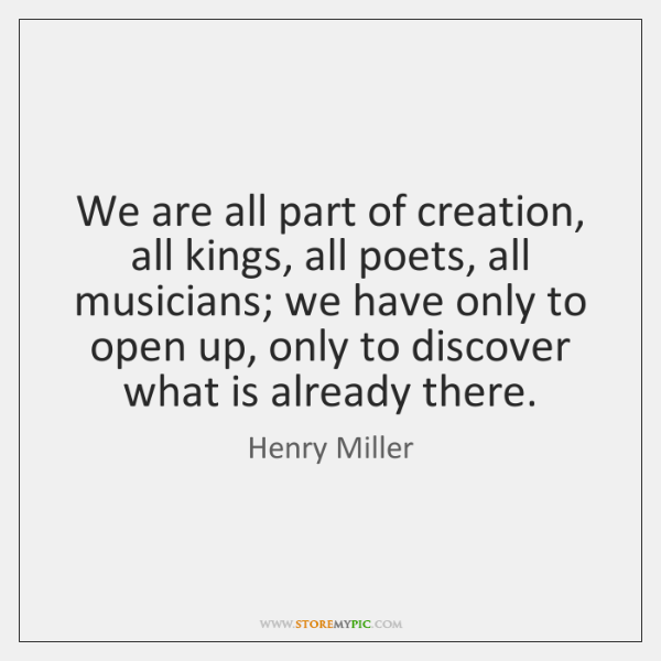 We are all part of creation, all kings, all poets, all musicians; ...