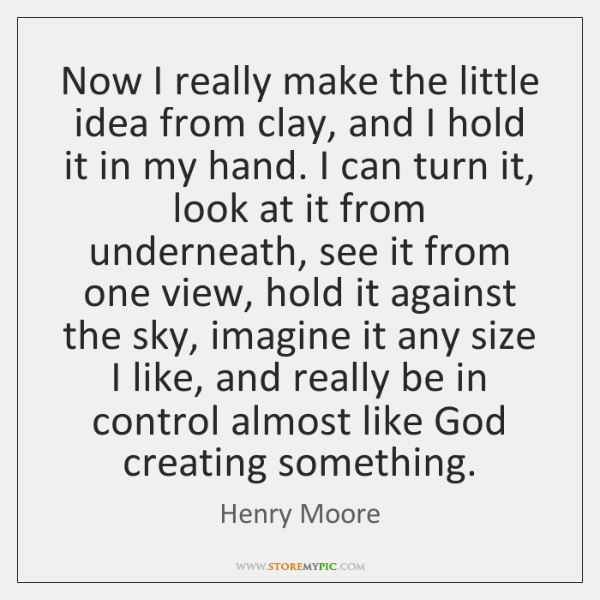Now I really make the little idea from clay, and I hold ...