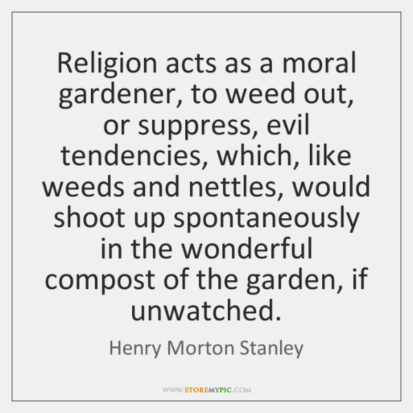 Religion acts as a moral gardener, to weed out, or suppress, evil ...