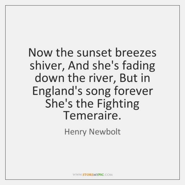 Now the sunset breezes shiver, And she's fading down the river, But ...