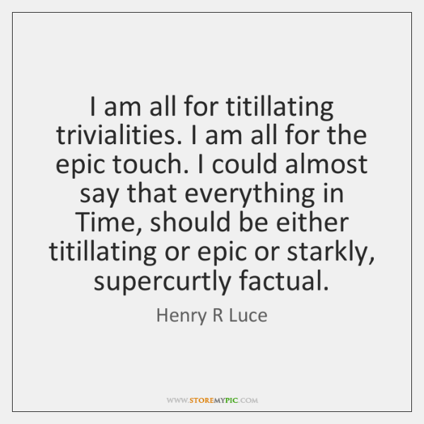 I am all for titillating trivialities. I am all for the epic ...