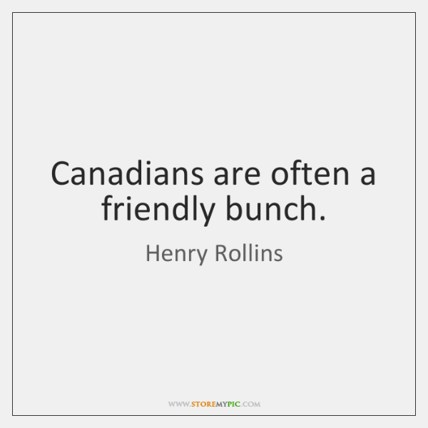 Canadians are often a friendly bunch.