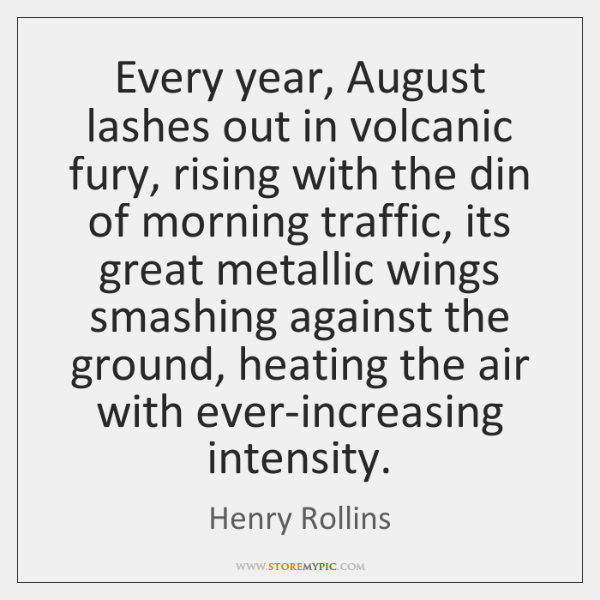 Every year, August lashes out in volcanic fury, rising with the din ...