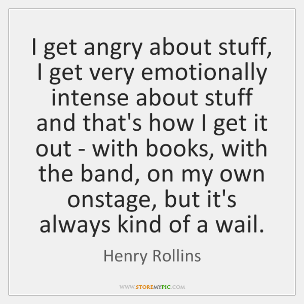 I get angry about stuff, I get very emotionally intense about stuff ...