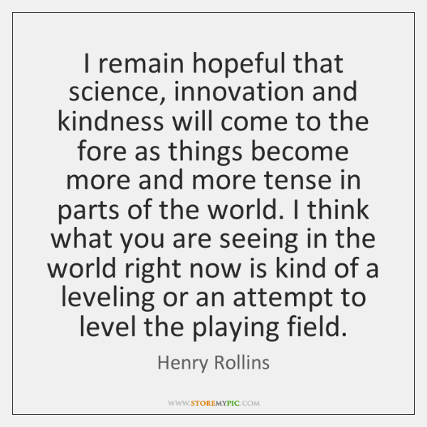 I remain hopeful that science, innovation and kindness will come to the ...