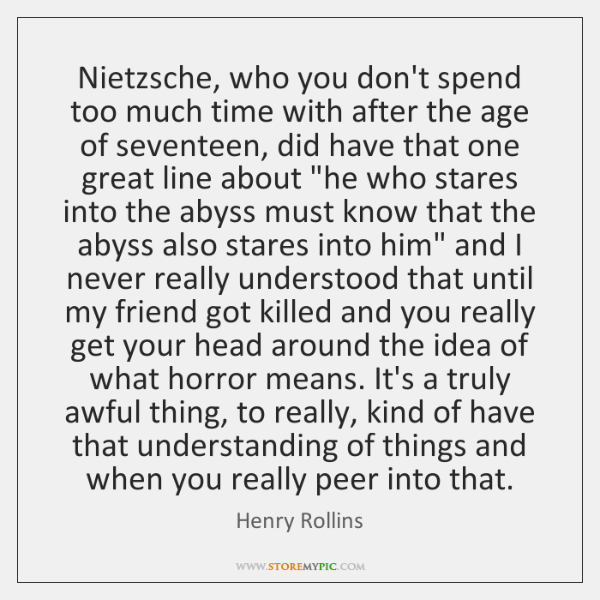 Nietzsche, who you don't spend too much time with after the age ...