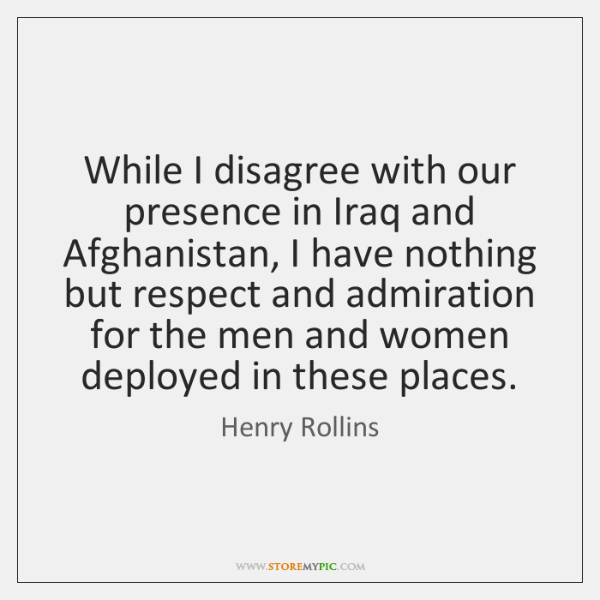 While I disagree with our presence in Iraq and Afghanistan, I have ...