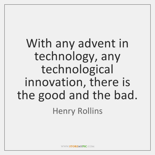 With any advent in technology, any technological innovation, there is the good ...