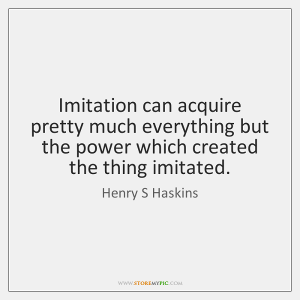 Imitation can acquire pretty much everything but the power which created the ...