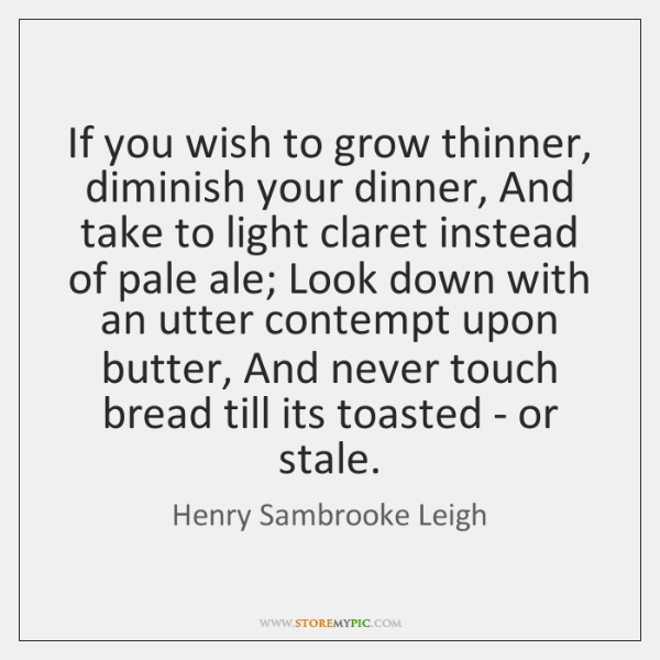 If you wish to grow thinner, diminish your dinner, And take to ...