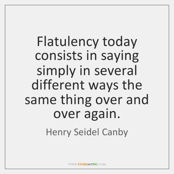 Flatulency today consists in saying simply in several different ways the same ...