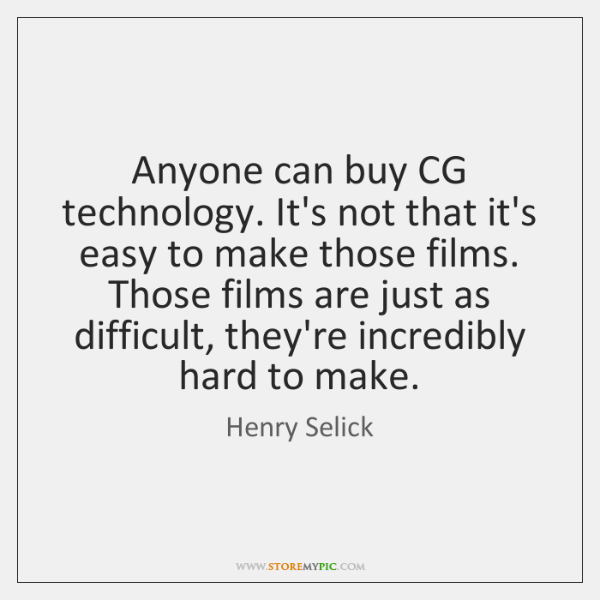 Anyone can buy CG technology. It's not that it's easy to make ...