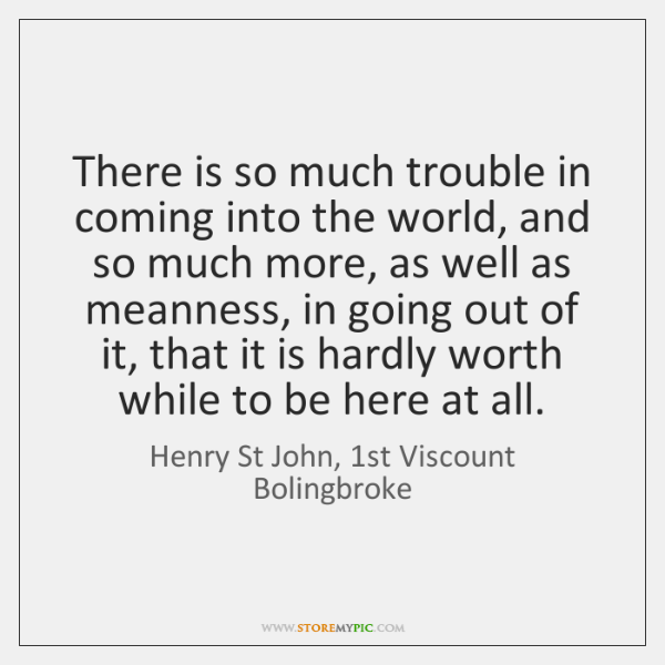 There is so much trouble in coming into the world, and so ...