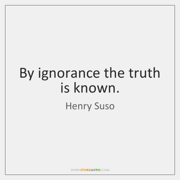 By ignorance the truth is known.