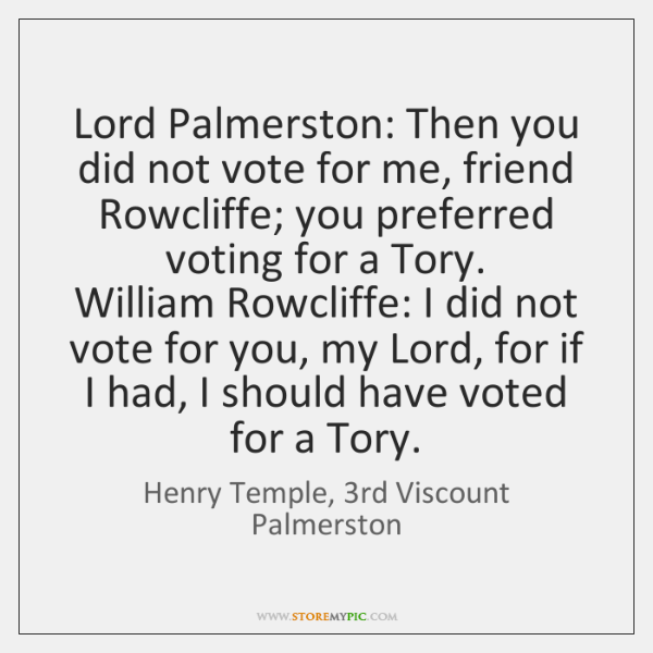 Lord Palmerston: Then you did not vote for me, friend Rowcliffe; you ...
