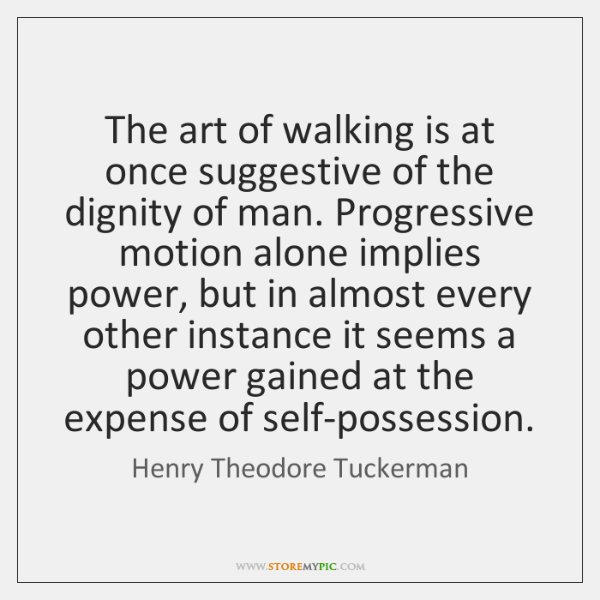 The art of walking is at once suggestive of the dignity of ...