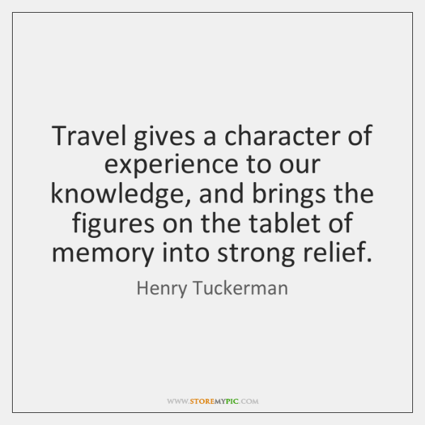 Travel gives a character of experience to our knowledge, and brings the ...
