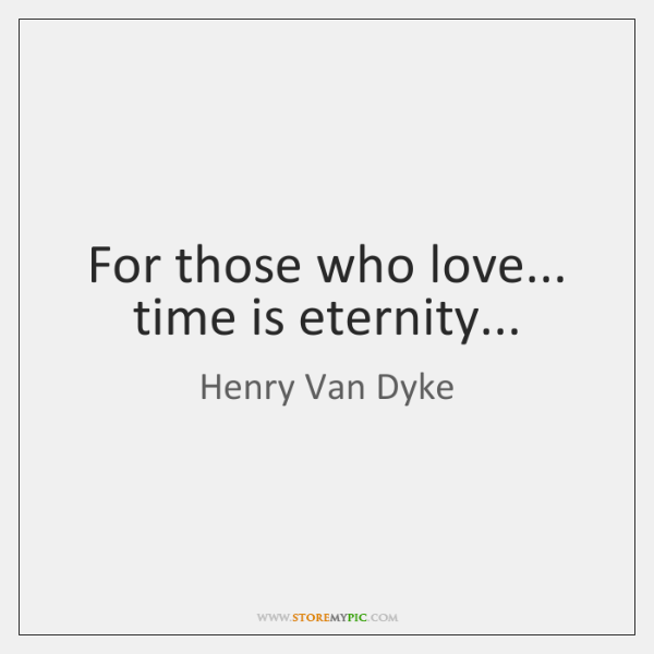 For those who love... time is eternity...