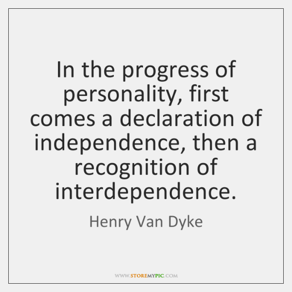 In the progress of personality, first comes a declaration of independence, then ...