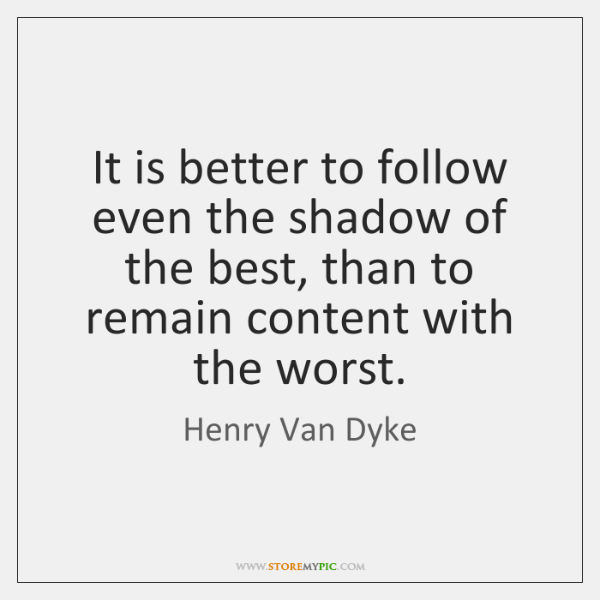 It is better to follow even the shadow of the best, than ...