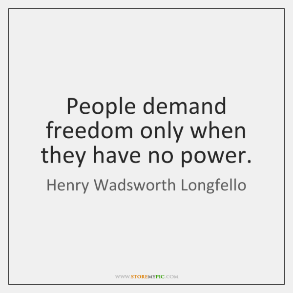People demand freedom only when they have no power.