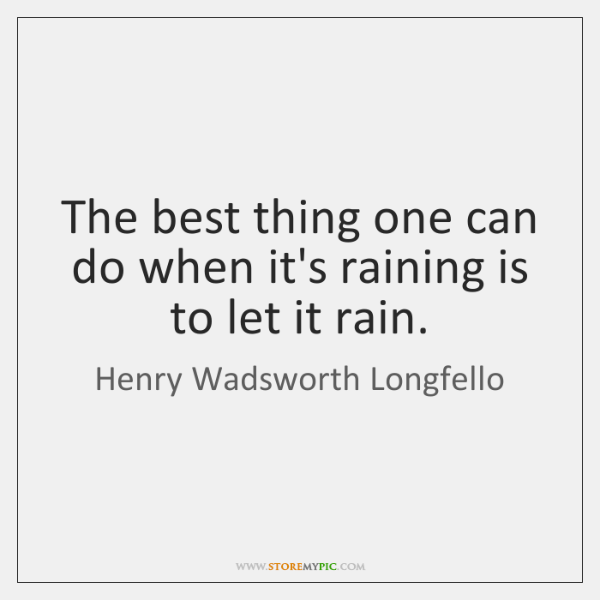 The best thing one can do when it's raining is to let ...