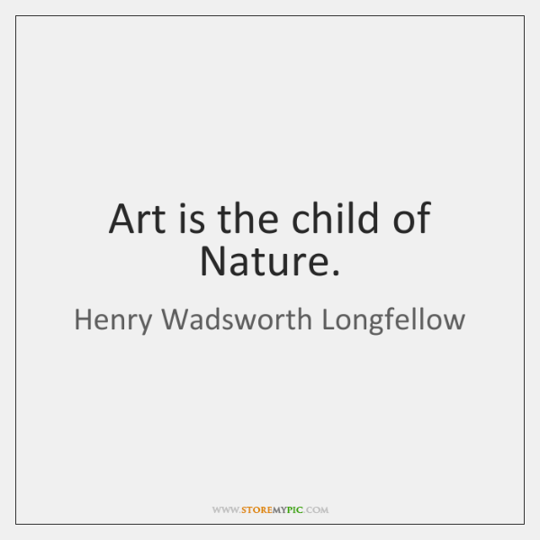 Art is the child of Nature.