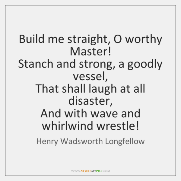 Build me straight, O worthy Master!   Stanch and strong, a goodly vessel,   ...