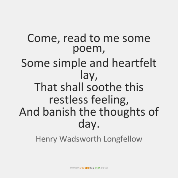 Come, read to me some poem,   Some simple and heartfelt lay,   That ...