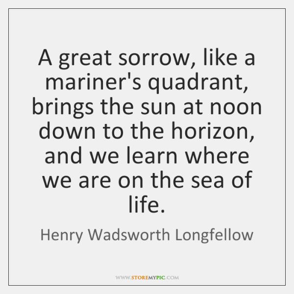 A great sorrow, like a mariner's quadrant, brings the sun at noon ...