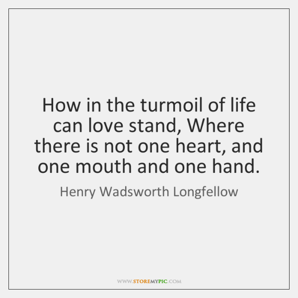 How in the turmoil of life can love stand, Where there is ...