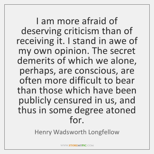 I am more afraid of deserving criticism than of receiving it. I ...